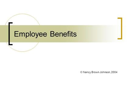 Employee Benefits © Nancy Brown Johnson, 2004 Employee Benefits: Unique Aspects Legal Compliance Tend to become institutionalized Complexity Little Effect.