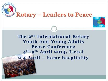 The 2 nd International Rotary Youth And Young Adults Peace Conference 4 th -9 th April 2014, Israel 2-4 April – home hospitality Rotary – Leaders to Peace.
