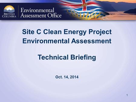 Site C Clean Energy Project Environmental Assessment Technical Briefing Oct. 14, 2014 1.
