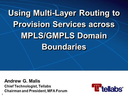 1 Using Multi-Layer Routing to Provision Services across MPLS/GMPLS Domain Boundaries Andrew G. Malis Chief Technologist, Tellabs Chairman and President,
