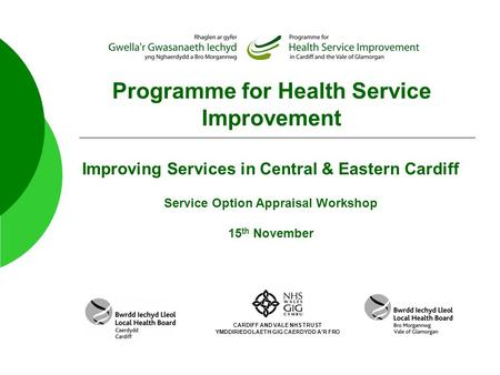 Programme for Health Service Improvement Improving Services in Central & Eastern Cardiff Service Option Appraisal Workshop 15 th November CARDIFF AND VALE.