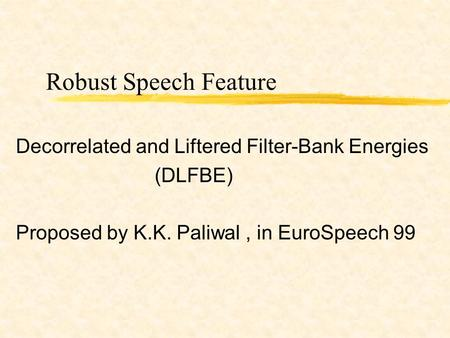 Robust Speech Feature Decorrelated and Liftered Filter-Bank Energies (DLFBE) Proposed by K.K. Paliwal, in EuroSpeech 99.