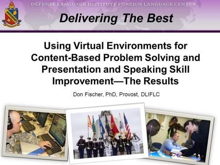 Delivering The Best Using Virtual Environments for Content-Based Problem Solving and Presentation and Speaking Skill Improvement—The Results Don Fischer,