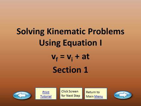 Print Tutorial Click Screen for Next Step Return to Main MenuMenu Solving Kinematic Problems Using Equation I v f = v i + at Section 1.