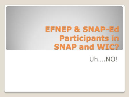 EFNEP & SNAP-Ed Participants in SNAP and WIC? Uh….NO!
