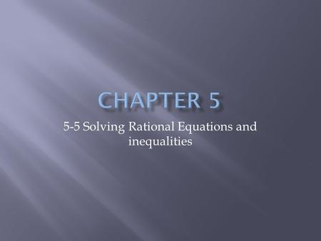 5-5 Solving Rational Equations and inequalities.  Solve rational equations and inequalities.