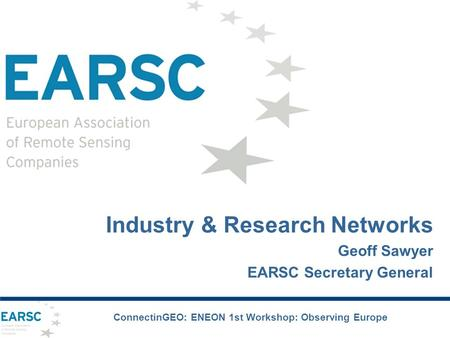Industry & Research Networks Geoff Sawyer EARSC Secretary General ConnectinGEO: ENEON 1st Workshop: Observing Europe.