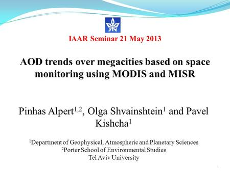 IAAR Seminar 21 May 2013 AOD trends over megacities based on space monitoring using MODIS and MISR Pinhas Alpert 1,2, Olga Shvainshtein 1 and Pavel Kishcha.