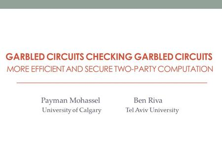 GARBLED CIRCUITS CHECKING GARBLED CIRCUITS MORE EFFICIENT AND SECURE TWO-PARTY COMPUTATION Payman Mohassel Ben Riva University of Calgary Tel Aviv University.