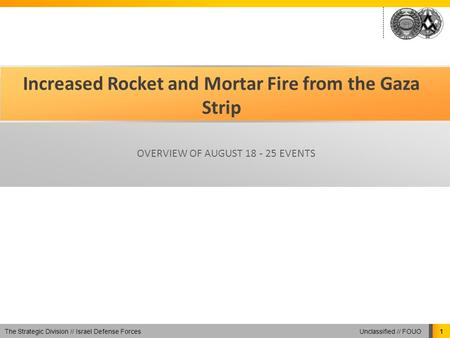 Unclassified // FOUO The Strategic Division // Israel Defense Forces 1 Increased Rocket and Mortar Fire from the Gaza Strip OVERVIEW OF AUGUST 18 - 25.