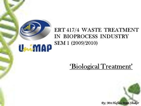 ERT 417/4 WASTE TREATMENT IN BIOPROCESS INDUSTRY SEM 1 (2009/2010) 'Biological Treatment' By; Mrs Hafiza Binti Shukor.