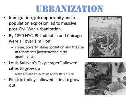 Urbanization Immigration, job opportunity and a population explosion led to massive post-Civil War urbanization. By 1890 NYC, Philadelphia and Chicago.