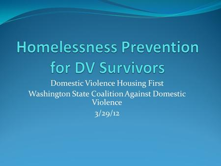 Domestic Violence Housing First Washington State Coalition Against Domestic Violence 3/29/12.
