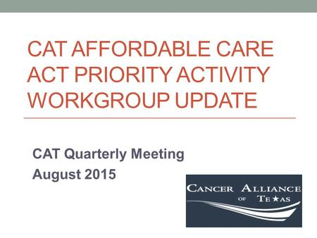 CAT AFFORDABLE CARE ACT PRIORITY ACTIVITY WORKGROUP UPDATE CAT Quarterly Meeting August 2015.