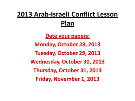 2013 Arab-Israeli Conflict Lesson Plan Date your papers: Monday, October 28, 2013 Tuesday, October 29, 2013 Wednesday, October 30, 2013 Thursday, October.