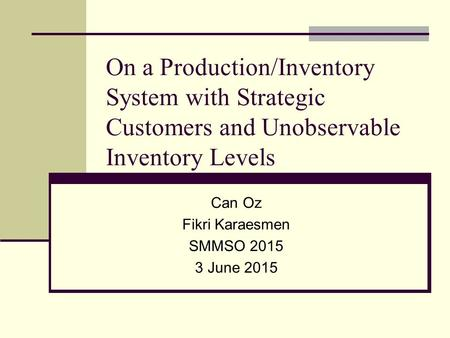 On a Production/Inventory System with Strategic Customers and Unobservable Inventory Levels Can Oz Fikri Karaesmen SMMSO 2015 3 June 2015.