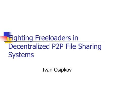 Ivan Osipkov Fighting Freeloaders in Decentralized P2P File Sharing Systems.