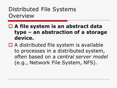 Distributed File Systems Overview  A file system is an abstract data type – an abstraction of a storage device.  A distributed file system is available.