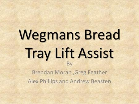 Wegmans Bread Tray Lift Assist By Brendan Moran,Greg Feather Alex Phillips and Andrew Beasten.