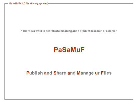 "PaSaMuF v.1.0 file sharing system ""There is a word in search of a meaning and a product in search of a name"" PaSaMuF Publish and Share and Manage ur Files."