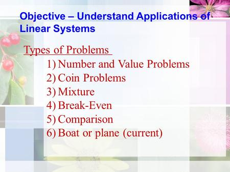 Objective – Understand Applications of Linear Systems Types of Problems 1)Number and Value Problems 2)Coin Problems 3)Mixture 4)Break-Even 5)Comparison.
