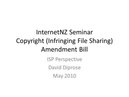 InternetNZ Seminar Copyright (Infringing File Sharing) Amendment Bill ISP Perspective David Diprose May 2010.