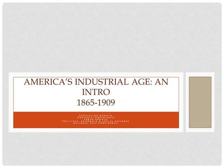 POPULATION GROWTH INDUSTRIAL EMPLOYMENT URBAN GROWTH POLITICAL, ECONOMIC & SOCIAL CHANGES NATIONAL SELF-CONFIDENCE AMERICA'S INDUSTRIAL AGE: AN INTRO 1865-1909.