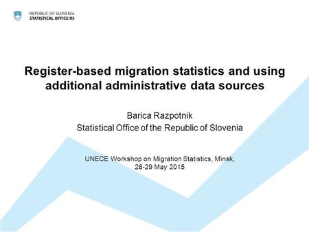 Register-based migration statistics and using additional administrative data sources Barica Razpotnik Statistical Office of the Republic of Slovenia UNECE.