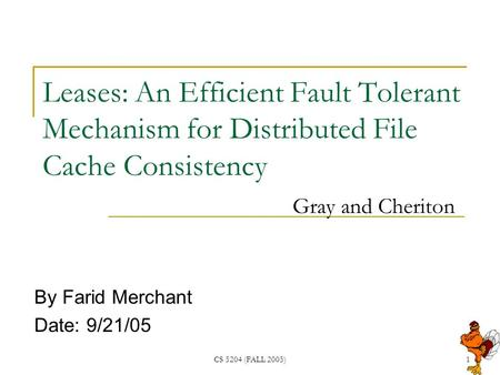 CS 5204 (FALL 2005)1 Leases: An Efficient Fault Tolerant Mechanism for Distributed File Cache Consistency Gray and Cheriton By Farid Merchant Date: 9/21/05.