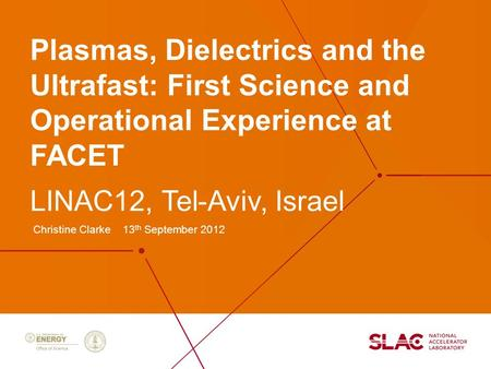 Plasmas, Dielectrics and the Ultrafast: First Science and Operational Experience at FACET Christine Clarke 13 th September 2012 LINAC12, Tel-Aviv, Israel.