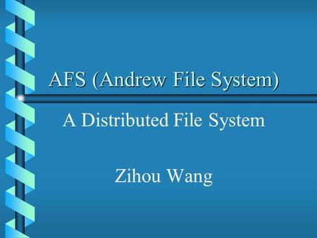 AFS (Andrew File System) A Distributed File System Zihou Wang.