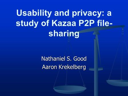 Nathaniel S. Good Aaron Krekelberg Usability and privacy: a study of Kazaa P2P file- sharing.