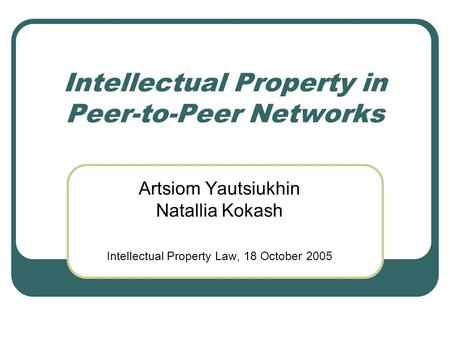 Intellectual Property in Peer-to-Peer Networks Artsiom Yautsiukhin Natallia Kokash Intellectual Property Law, 18 October 2005.