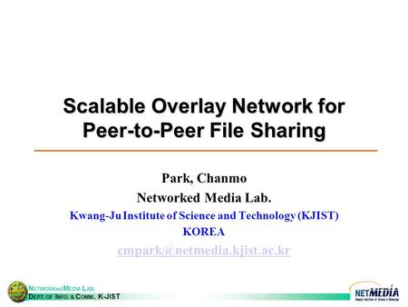 N ETWORKed M EDIA L AB. D EPT. OF I NFO. & C OMM., K-JIST Scalable Overlay Network for Peer-to-Peer File Sharing Park, Chanmo Networked Media Lab. Kwang-Ju.