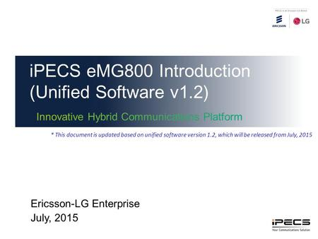 IPECS eMG800 Introduction (Unified Software v1.2) Ericsson-LG Enterprise July, 2015 * This document is updated based on unified software version 1.2, which.