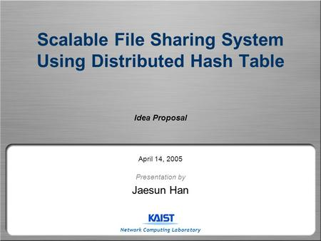 Network Computing Laboratory Scalable File Sharing System Using Distributed Hash Table Idea Proposal April 14, 2005 Presentation by Jaesun Han.