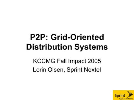 P2P: Grid-Oriented Distribution Systems KCCMG Fall Impact 2005 Lorin Olsen, Sprint Nextel.
