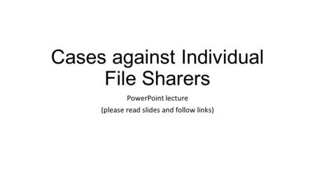 Cases against Individual File Sharers PowerPoint lecture (please read slides and follow links)