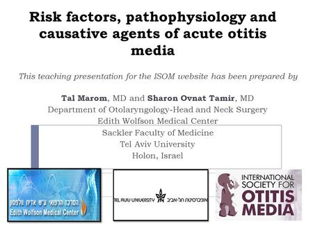 Risk factors, pathophysiology and causative agents of acute otitis media This teaching presentation for the ISOM website has been prepared by Tal Marom,