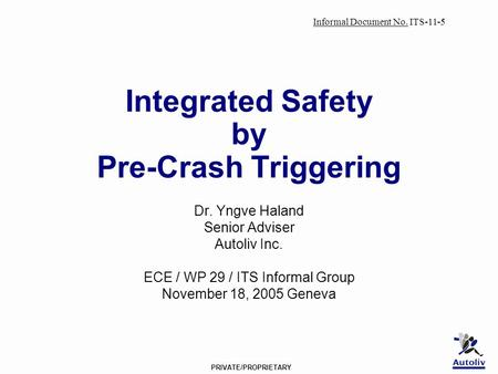 PRIVATE/PROPRIETARY Integrated Safety by Pre-Crash Triggering Dr. Yngve Haland Senior Adviser Autoliv Inc. ECE / WP 29 / ITS Informal Group November 18,