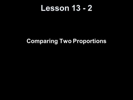 Lesson 13 - 2 Comparing Two Proportions. Knowledge Objectives Identify the mean and standard deviation of the sampling distribution of p-hat 1 – p-hat.