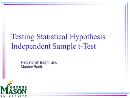 1 Testing Statistical Hypothesis Independent Sample t-Test Heibatollah Baghi, and Mastee Badii.