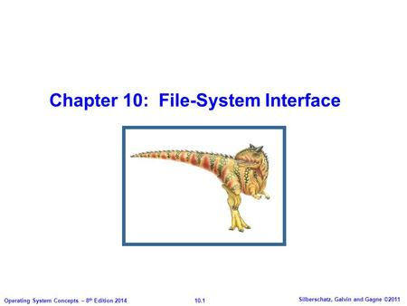 Chapter 10: File-System Interface 10.1 Silberschatz, Galvin and Gagne ©2011 Operating System Concepts – 8 th Edition 2014.