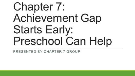 Chapter 7: Achievement Gap Starts Early: Preschool Can Help PRESENTED BY CHAPTER 7 GROUP.
