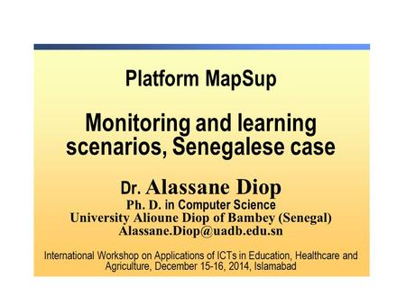 Platform MapSup Monitoring and learning scenarios, Senegalese case Dr. Alassane Diop Ph. D. in Computer Science University Alioune Diop of Bambey (Senegal)