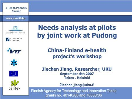 EHealth Partners Finland Finnish Agency for Technology and Innovation Tekes grants no. 40140/06 and 70030/06 www.uku.fi/ehp Needs analysis at pilots by.