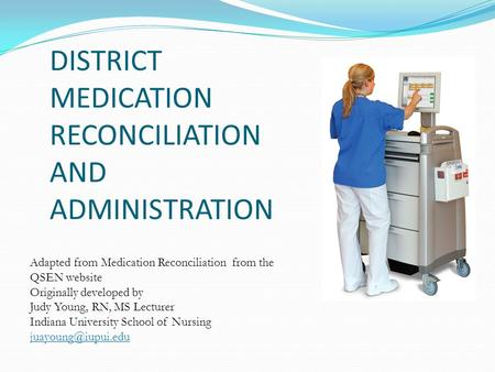 DISTRICT MEDICATION RECONCILIATION AND ADMINISTRATION Adapted from Medication Reconciliation from the QSEN website Originally developed by Judy Young,