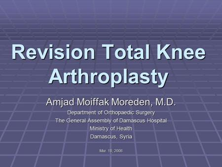 Revision Total Knee Arthroplasty Amjad Moiffak Moreden, M.D. Department of Orthopaedic Surgery The General Assembly of Damascus Hospital Ministry of Health.