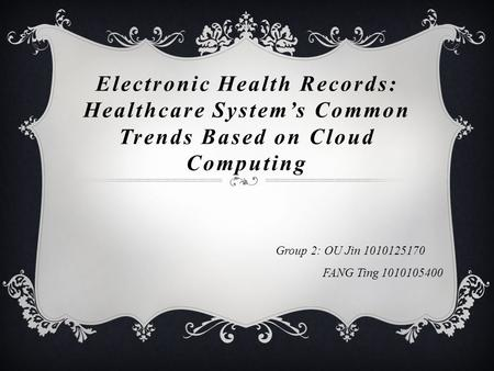 Electronic Health Records: Healthcare System's Common Trends Based on Cloud Computing Group 2: OU Jin 1010125170 FANG Ting 1010105400.