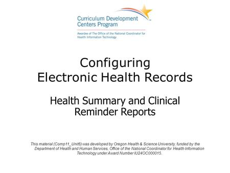 Configuring Electronic Health Records Health Summary and Clinical Reminder Reports This material (Comp11_Unit6) was developed by Oregon Health & Science.